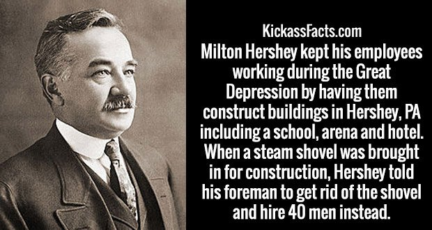 Milton Hershey kept his employees working during the Great Depression by having them construct buildings in Hershey, PA including a school, arena and hotel. When a steam shovel was brought in for construction, Hershey told his foreman to get rid of the shovel and hire 40 men instead.