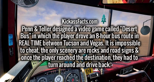 """Penn & Teller designed a video game called """"Desert Bus"""" in which the player drove an 8-hour bus route in REAL TIME between Tucson and Vegas. It is impossible to cheat, the only scenery are rocks and road signs & once the player reached the destination, they had to turn around and drive back."""
