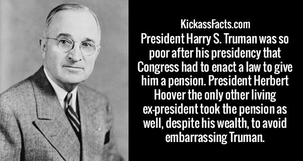 President Harry S. Truman was so poor after his presidency that Congress had to enact a law to give him a pension. President Herbert Hoover the only other living ex-president took the pension as well, despite his wealth, to avoid embarrassing Truman.