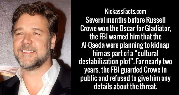 "Several months before Russell Crowe won the Oscar for Gladiator, the FBI warned him that the al-Qaeda were planning to kidnap him as part of a ""cultural destabilization plot"". For nearly two years, the FBI guarded Crowe in public and refused to give him any details about the threat."