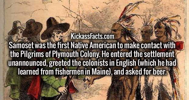 Samoset was the first Native American to make contact with the Pilgrims of Plymouth Colony. He entered the settlement unannounced, greeted the colonists in English (which he had learned from fishermen in Maine), and asked for beer.