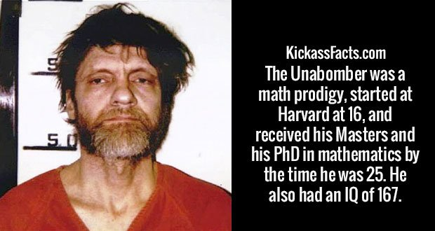 The Unabomber was a math prodigy, started at Harvard at 16, and received his Masters and his PhD in mathematics by the time he was 25. He also had an IQ of 167.