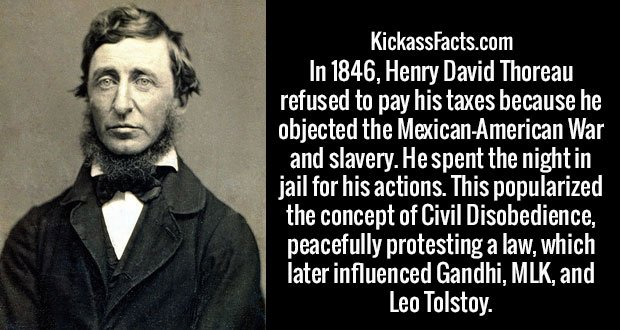 In 1846, Henry David Thoreau refused to pay his taxes because he objected the Mexican-American War and slavery. He spent the night in jail for his actions. This popularized the concept of Civil Disobedience, peacefully protesting a law, which later influenced Gandhi, MLK, and Leo Tolstoy.