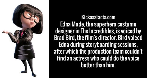 Edna Mode, the superhero costume designer in The Incredibles, is voiced by Brad Bird, the film's director. Bird voiced Edna during storyboarding sessions, after which the production team couldn't find an actress who could do the voice better than him.
