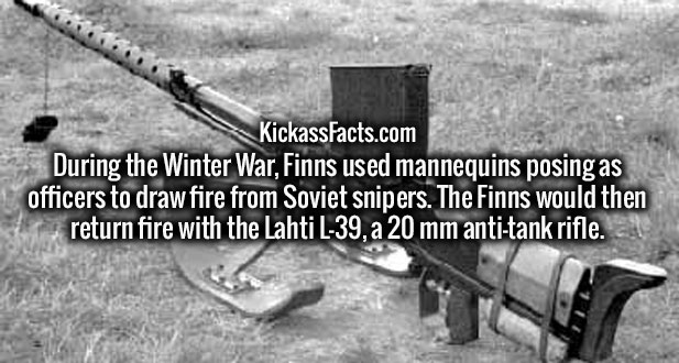 During the Winter War, Finns used mannequins posing as officers to draw fire from Soviet snipers. The Finns would then return fire with the Lahti L-39, a 20 mm anti-tank rifle.