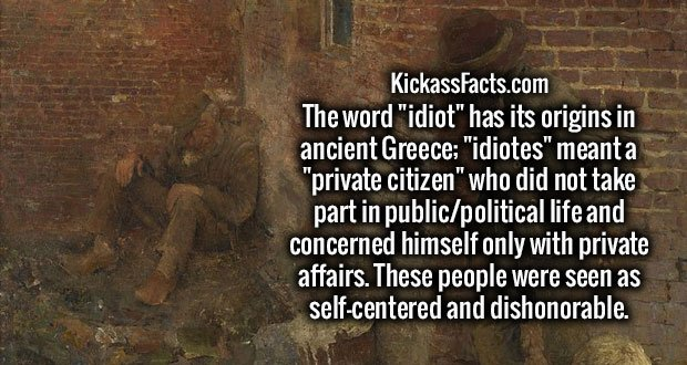 """The word """"idiot"""" has its origins in ancient Greece; """"idiotes"""" meant a """"private citizen"""" who did not take part in public/political life and concerned himself only with private affairs. These people were seen as self-centered and dishonorable."""