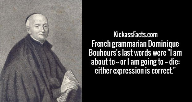"""French grammarian Dominique Bouhours's last words were """"I am about to -- or I am going to -- die: either expression is correct."""""""