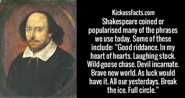"Shakespeare coined or popularised many of the phrases we use today. Some of these include: ""Good riddance. In my heart of hearts. Laughing stock. Wild-goose chase. Devil incarnate. Brave new world. As luck would have it. All our yesterdays. Break the ice. Full circle."""