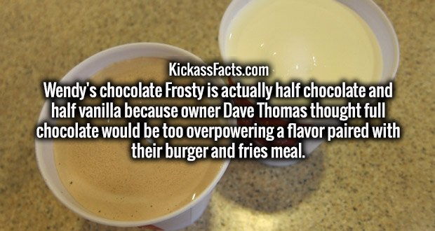 Wendy's chocolate Frosty is actually half chocolate and half vanilla because owner Dave Thomas thought full chocolate would be too overpowering a flavor paired with their burger and fries meal.