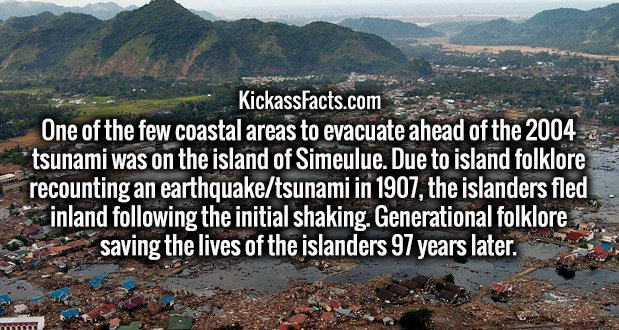 One of the few coastal areas to evacuate ahead of the 2004 tsunami was on the island of Simeulue. Due to island folklore recounting an earthquake/tsunami in 1907, the islanders fled inland following the initial shaking. Generational folklore saving the lives of the islanders 97 years later.