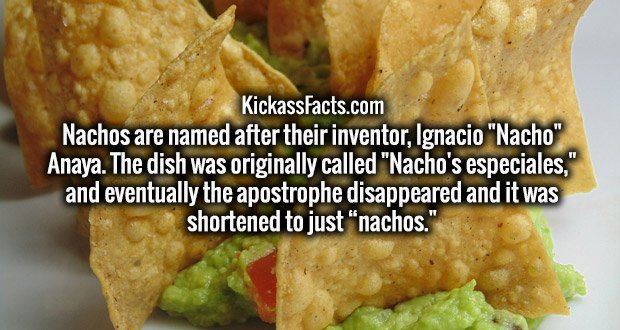 """Nachos are named after their inventor, Ignacio """"Nacho"""" Anaya. The dish was originally called """"Nacho's especiales,"""" and eventually the apostrophe disappeared and it was shortened to just """"nachos."""""""