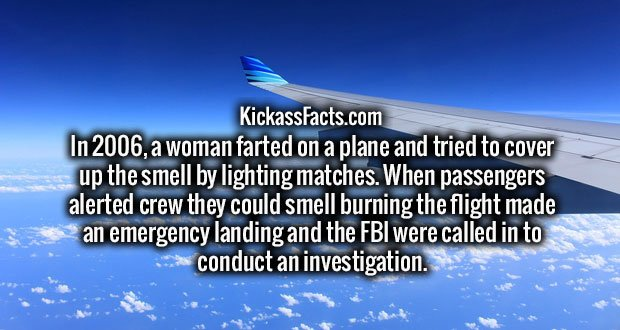 In 2006, a woman farted on a plane and tried to cover up the smell by lighting matches. When passengers alerted crew they could smell burning the flight made an emergency landing and the FBI were called in to conduct an investigation.