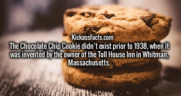 The Chocolate Chip Cookie didn't exist prior to 1938, when it was invented by the owner of the Toll House Inn in Whitman, Massachusetts.