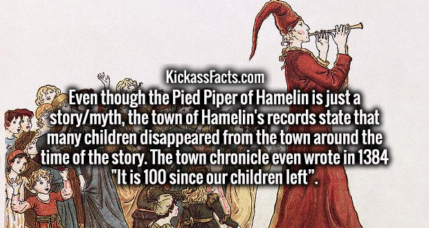 """Even though the Pied Piper of Hamelin is just a story/myth, the town of Hamelin's records state that many children disappeared from the town around the time of the story. The town chronicle even wrote in 1384 """"It is 100 since our children left""""."""