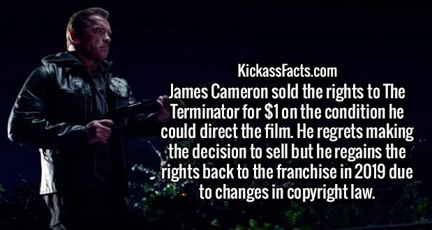 James Cameron sold the rights to The Terminator for $1 on the condition he could direct the film. He regrets making the decision to sell but he regains the rights back to the franchise in 2019 due to changes in copyright law.