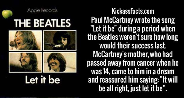 "Paul McCartney wrote the song ""Let it be"" during a period when the Beatles weren't sure how long would their success last. McCartney's mother, who had passed away from cancer when he was 14, came to him in a dream and reassured him saying: ""It will be all right, just let it be""."