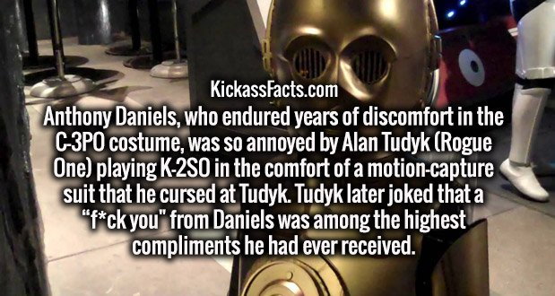 """Anthony Daniels, who endured years of discomfort in the C-3PO costume, was so annoyed by Alan Tudyk (Rogue One) playing K-2SO in the comfort of a motion-capture suit that he cursed at Tudyk. Tudyk later joked that a """"f*ck you"""" from Daniels was among the highest compliments he had ever received."""