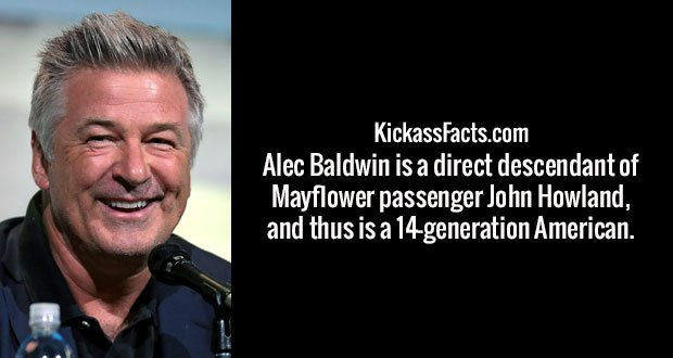 Alec Baldwin is a direct descendant of Mayflower passenger John Howland, and thus is a 14-generation American.