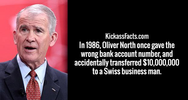 In 1986, Oliver North once gave the wrong bank account number, and accidentally transferred $10,000,000 to a Swiss business man.