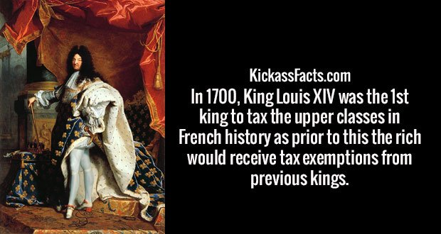In 1700, King Louis XIV was the 1st king to tax the upper classes in French history as prior to this the rich would receive tax exemptions from previous kings.