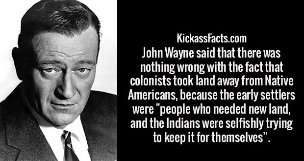 """John Wayne said that there was nothing wrong with the fact that colonists took land away from Native Americans, because the early settlers were """"people who needed new land, and the Indians were selfishly trying to keep it for themselves""""."""