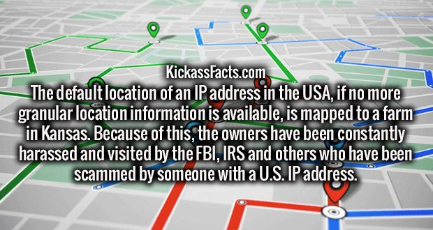 The default location of an IP address in the USA, if no more granular location information is available, is mapped to a farm in Kansas. Because of this, the owners have been constantly harassed and visited by the FBI, IRS and others who have been scammed by someone with a U.S. IP address.