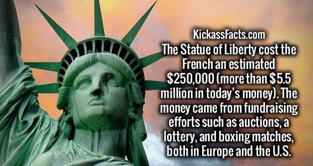 The Statue of Liberty cost the French an estimated $250,000 (more than $5.5 million in today's money). The money came from fundraising efforts such as auctions, a lottery, and boxing matches, both in Europe and the U.S.