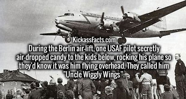 """During the Berlin air-lift, one USAF pilot secretly air-dropped candy to the kids below, rocking his plane so they'd know it was him flying overhead. They called him """"Uncle Wiggly Wings""""."""