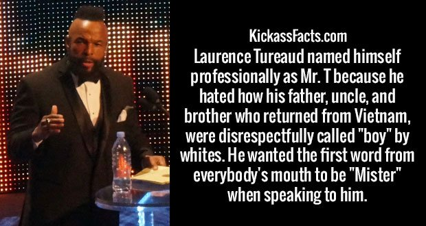 """Laurence Tureaud named himself professionally as Mr. T because he hated how his father, uncle, and brother who returned from Vietnam, were disrespectfully called """"boy"""" by whites. He wanted the first word from everybody's mouth to be """"Mister"""" when speaking to him."""