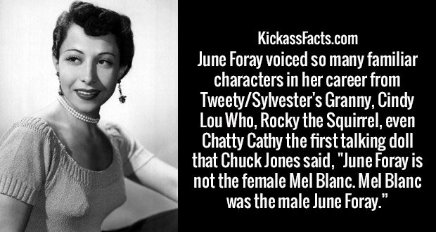 "June Foray voiced so many familiar characters in her career from Tweety/Sylvester's Granny, Cindy Lou Who, Rocky the Squirrel, even Chatty Cathy the first talking doll that Chuck Jones said, ""June Foray is not the female Mel Blanc. Mel Blanc was the male June Foray."""