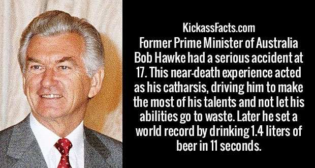 Former Prime Minister of Australia Bob Hawke had a serious accident at 17. This near-death experience acted as his catharsis, driving him to make the most of his talents and not let his abilities go to waste. Later he set a world record by drinking 1.4 liters of beer in 11 seconds.