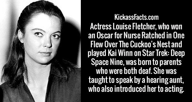 Actress Louise Fletcher, who won an Oscar for Nurse Ratched in One Flew Over The Cuckoo's Nest and played Kai Winn on Star Trek: Deep Space Nine, was born to parents who were both deaf. She was taught to speak by a hearing aunt, who also introduced her to acting.