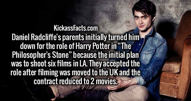 "Daniel Radcliffe's parents initially turned him down for the role of Harry Potter in ""The Philosopher's Stone"" because the initial plan was to shoot six films in LA. They accepted the role after filming was moved to the UK and the contract reduced to 2 movies."