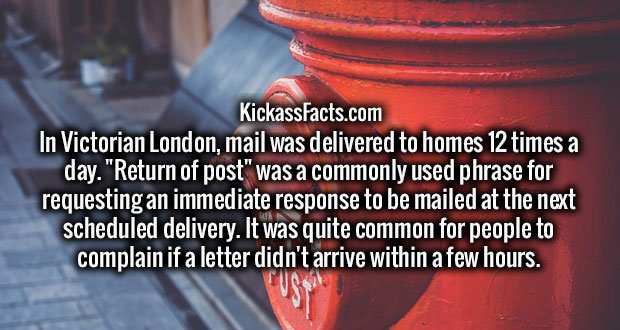 """In Victorian London, mail was delivered to homes 12 times a day. """"Return of post"""" was a commonly used phrase for requesting an immediate response to be mailed at the next scheduled delivery. It was quite common for people to complain if a letter didn't arrive within a few hours."""
