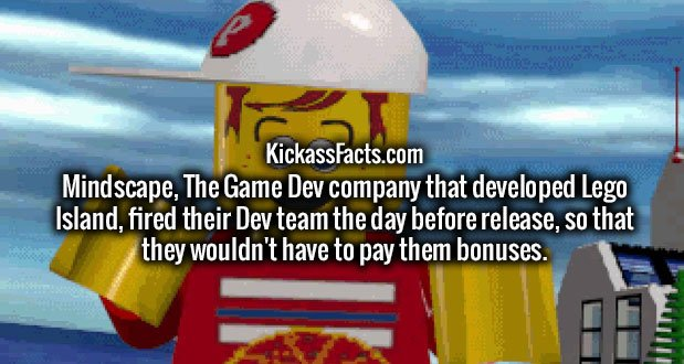 Mindscape, The Game Dev company that developed Lego Island, fired their Dev team the day before release, so that they wouldn't have to pay them bonuses.