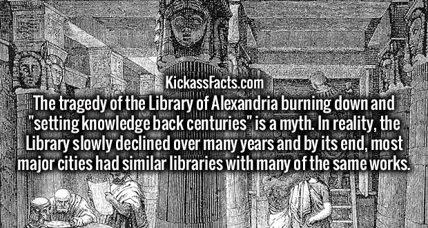 "The tragedy of the Library of Alexandria burning down and ""setting knowledge back centuries"" is a myth. In reality, the Library slowly declined over many years and by its end, most major cities had similar libraries with many of the same works."