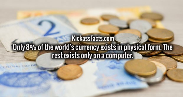 Only 8% of the world's currency exists in physical form. The rest exists only on a computer.