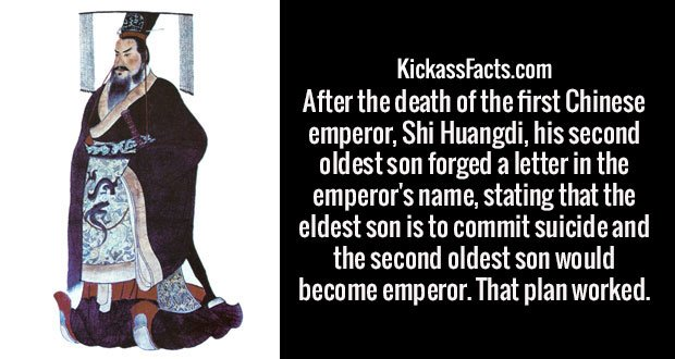 After the death of the first Chinese emperor, Shi Huangdi, his second oldest son forged a letter in the emperor's name, stating that the eldest son is to commit suicide and the second oldest son would become emperor. That plan worked.