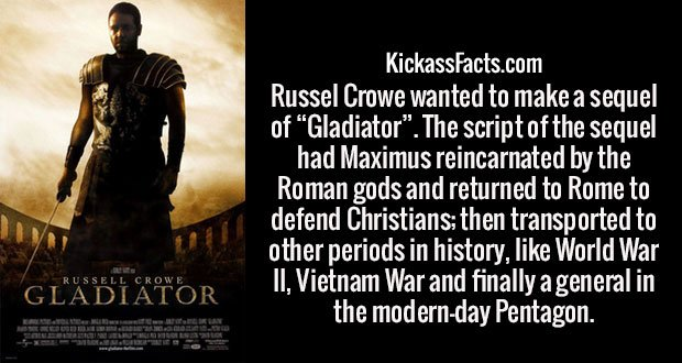 "Russel Crowe wanted to make a sequel of ""Gladiator"". The script of the sequel had Maximus reincarnated by the Roman gods and returned to Rome to defend Christians; then transported to other periods in history, like World War II, Vietnam War and finally a general in the modern-day Pentagon."