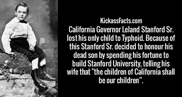 "California Governor Leland Stanford Sr. lost his only child to Typhoid. Because of this Stanford Sr. decided to honour his dead son by spending his fortune to build Stanford University, telling his wife that ""the children of California shall be our children""."