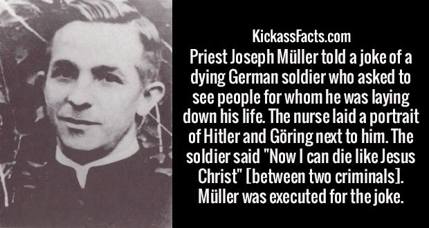 "Priest Joseph Müller told a joke of a dying German soldier who asked to see people for whom he was laying down his life. The nurse laid a portrait of Hitler and Göring next to him. The soldier said ""Now I can die like Jesus Christ"" [between two criminals]. Müller was executed for the joke."