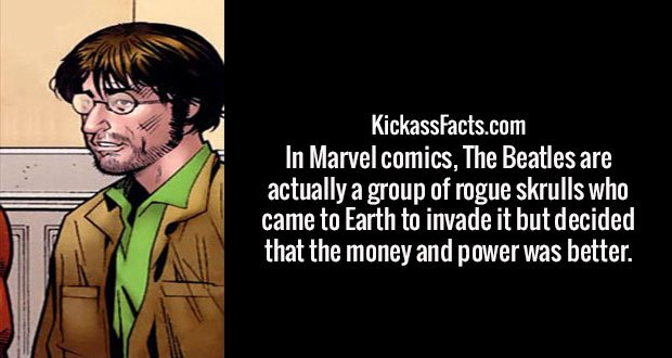 In Marvel comics, The Beatles are actually a group of rogue skrulls who came to Earth to invade it but decided that the money and power was better.