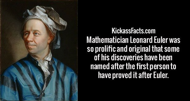 Mathematician Leonard Euler was so prolific and original that some of his discoveries have been named after the first person to have proved it after Euler.