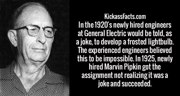 In the 1920's newly hired engineers at General Electric would be told, as a joke, to develop a frosted lightbulb. The experienced engineers believed this to be impossible. In 1925, newly hired Marvin Pipkin got the assignment not realizing it was a joke and succeeded.