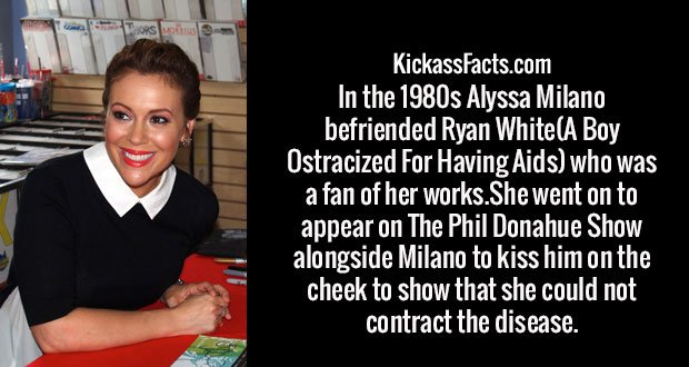 In the 1980s Alyssa Milano befriended Ryan White(A Boy Ostracized For Having Aids) who was a fan of her works.She went on to appear on The Phil Donahue Show alongside Milano to kiss him on the cheek to show that she could not contract the disease.