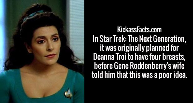 In Star Trek: The Next Generation, it was originally planned for Deanna Troi to have four breasts, before Gene Roddenberry's wife told him that this was a poor idea.