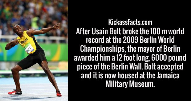 After Usain Bolt broke the 100 m world record at the 2009 Berlin World Championships, the mayor of Berlin awarded him a 12 foot long, 6000 pound piece of the Berlin Wall. Bolt accepted and it is now housed at the Jamaica Military Museum.