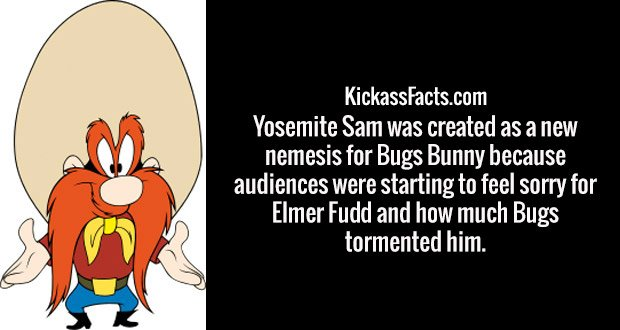Yosemite Sam was created as a new nemesis for Bugs Bunny because audiences were starting to feel sorry for Elmer Fudd and how much Bugs tormented him.
