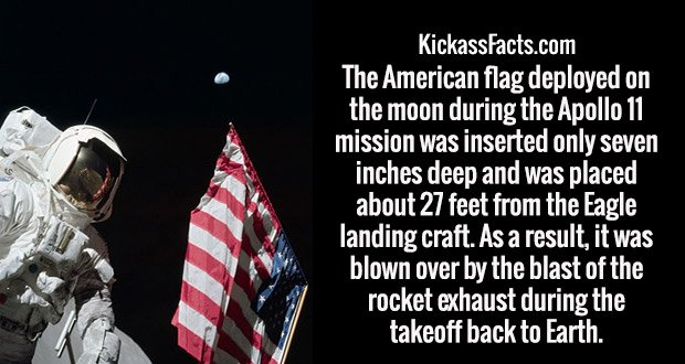 The American flag deployed on the moon during the Apollo 11 mission was inserted only seven inches deep and was placed about 27 feet from the Eagle landing craft. As a result, it was blown over by the blast of the rocket exhaust during the takeoff back to Earth.