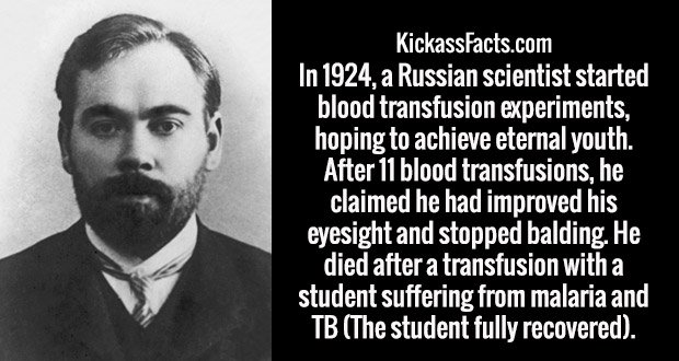 In 1924, a Russian scientist started blood transfusion experiments, hoping to achieve eternal youth. After 11 blood transfusions, he claimed he had improved his eyesight and stopped balding. He died after a transfusion with a student suffering from malaria and TB (The student fully recovered).